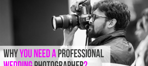 Why you need a Professional Wedding Photographer
